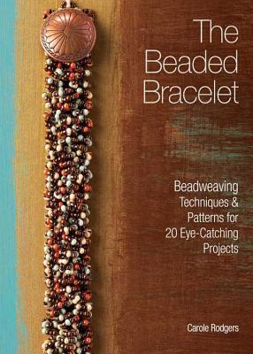The Beaded Bracelet: Beadweaving Techniques & Patterns for 20 Eye-Catching Projects Carole Rogers