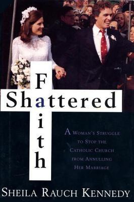 Shattered Faith: A Womans Struggle to Stop the Catholic Church from Annuling Her Marriage  by  Sheila Rauch Kennedy