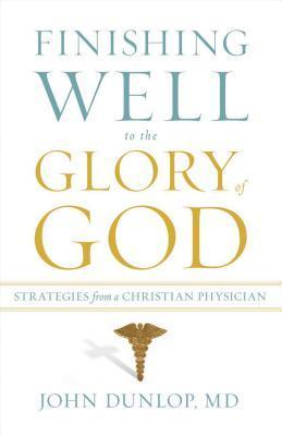 Finishing Well to the Glory of God: Strategies from a Christian Physician  by  John Dunlop