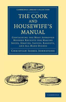The Cook and Housewifes Manual: Containing the Most Approved Modern Receipts for Making Soups, Gravies, Sauces, Ragouts, and All Made-Dishes  by  Christian Isobel Johnstone