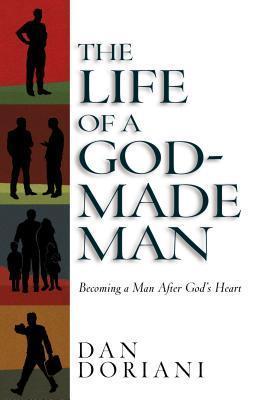 The Life of a God-Made Man: Becoming a Man After Gods Heart Daniel M. Doriani