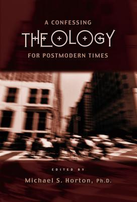 A Confessing Theology for Postmodern Times Michael S. Horton