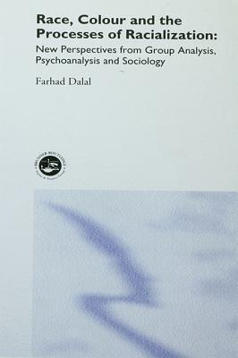 Race, Colour and the Processes of Racialization: New Perspectives from Group Analysis, Psychoanalysis and Sociology  by  Farhad Dalal