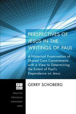 Perspectives of Jesus in the Writings of Paul: A Historical Examination of Shared Core Commitments with a View to Determining the Extent of Pauls Dependence on Jesus Gerry Schoberg