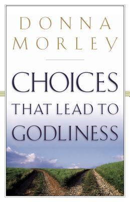 Choices That Lead to Godliness Donna Morley