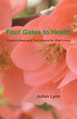 Four Gates to Health: Eastern Ideas and Techniques for Vital Living  by  Julian Lynn