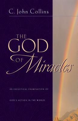 The God of Miracles: An Exegetical Examination of Gods Action in the World C. John Collins