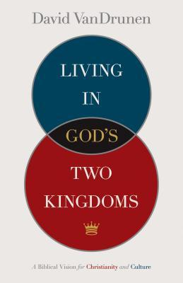 Living in Gods Two Kingdoms: A Biblical Vision for Christianity and Culture David VanDrunen