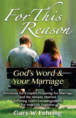 For This Reason: Devotions for Couples Preparing for Marriage and the Already Married Offering Gods Encouragement for Your Life Togeth Gary W Fehring