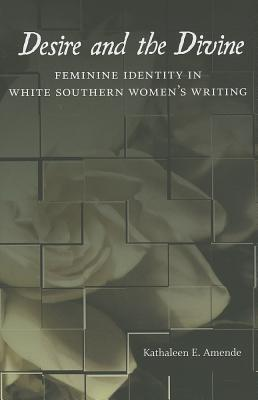 Desire and the Divine: Feminine Identity in White Southern Womens Writing Kathaleen E. Amende