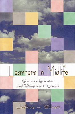 Learners in Midlife: Graduate Education and Workplaces in Canada Jo-Anne Helen Willment