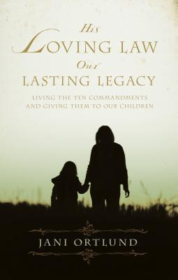 His Loving Law, Our Lasting Legacy: Living the Ten Commandments and Giving Them to Our Children Jani Ortlund