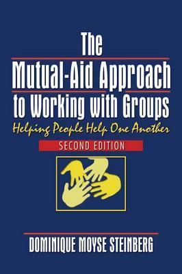 The Mutual-Aid Approach to Working with Groups: Helping People Help One Another, Second Edition  by  Dominique Moyse Steinberg