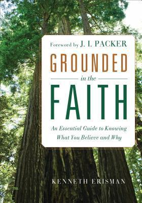 Grounded in the Faith: An Essential Guide to Knowing What You Believe and Why  by  Ken Erisman