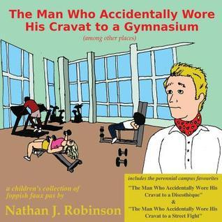 The Man Who Accidentally Wore His Cravat to a Gymnasium  by  Nathan J Robinson