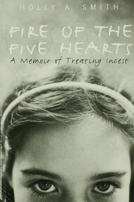 Fire of the Five Hearts: A Memoir of Treating Incest  by  Holly A. Smith