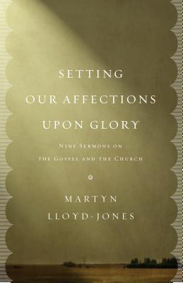 Setting Our Affections Upon Glory: Nine Sermons on the Gospel and the Church D. Martyn Lloyd-Jones