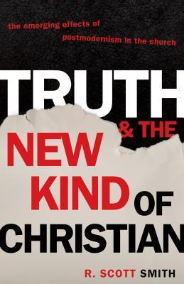 Truth and the New Kind of Christian: The Emerging Effects of Postmodernism in the Church R. Scott Smith