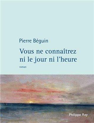 Vous ne connaîtrez ni le jour ni lheure Pierre Béguin