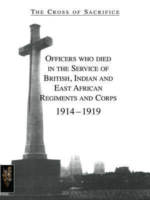 Officers Who Died in the Service of British, Indian and East African Regiments and Corps, 1914-1919 (Cross of Sacrifice, Volume 1)  by  S.D. Jarvis
