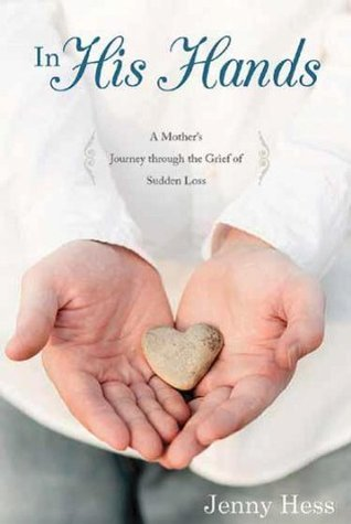 In His Hands: A Mothers Journey Through the Grief of Sudden Loss  by  Jenny Hess