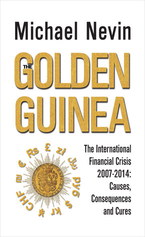 The Golden Guinea: The International Financial Crisis, 2007-2014: Causes, Consequences and Cures  by  Michael Nevin