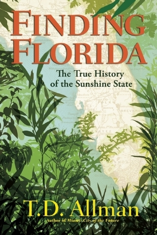 Finding Florida: The True History of the Sunshine State T.D. Allman