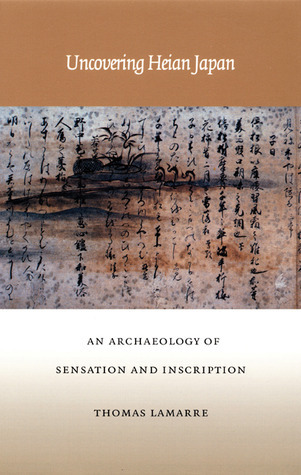Uncovering Heian Japan: An Archaeology of Sensation and Inscription Thomas Lamarre