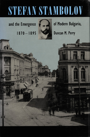 Stefan Stambolov and the Emergence of Modern Bulgaria, 1870-1895  by  Duncan M. Perry
