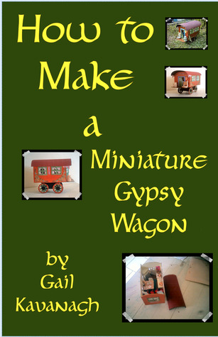 How to Make a Miniature Gypsy Wagon Gail Kavanagh