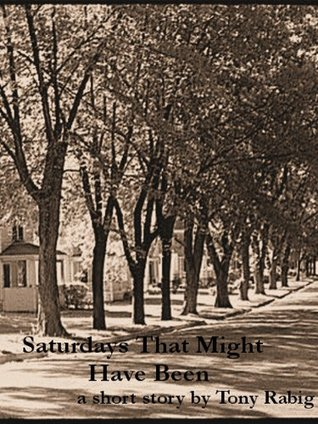 SaturdaysThat Might Have Been  by  Tony Rabig