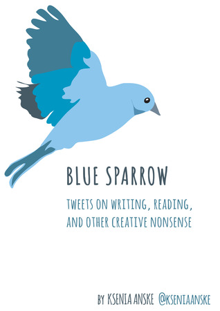 Blue Sparrow: Tweets on Writing, Reading, and Other Creative Nonsense  by  Ksenia Anske
