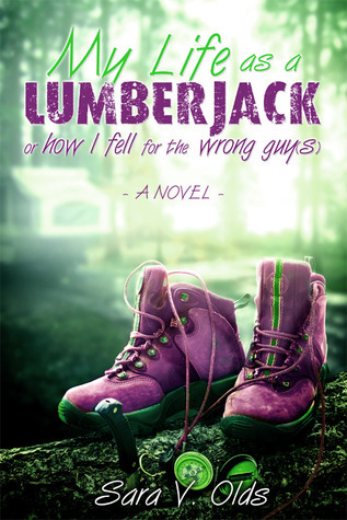My Life As A Lumberjack or How I Fell For the Wrong Guy  by  Sara V. Olds