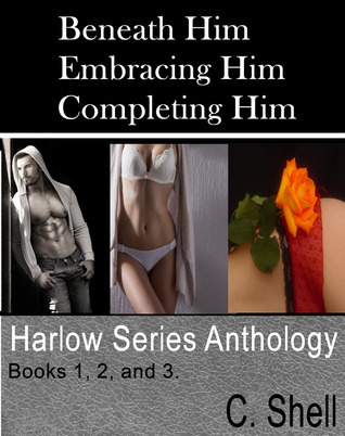 Beneath Him, Embracing Him, Completing Him (Harlow Series Anthology)  by  C. Shell