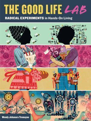 The Good Life Lab: Radical Experiments in Hands-On Living  by  Wendy Tremayne