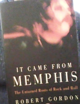 It Came From Memphis: The Unturned Roots of Rock and Roll Robert Gordon