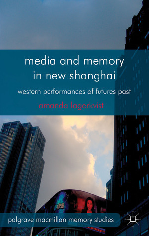 Media and Memory in New Shanghai: Western Performances of Futures Past  by  Amanda Lagerkvist