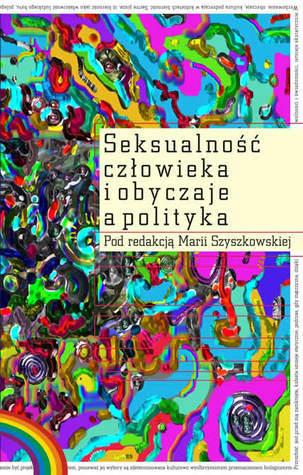SEKSUALNOŚĆ CZŁOWIEKA I OBYCZAJE A POLITYKA  by  Maria Szyszkowska
