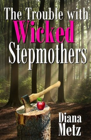 The Trouble with Wicked Stepmothers  by  Diana Metz
