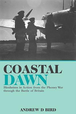 Coastal Dawn: Blenheims in Action from the Phoney War Through the Battle of Britain Andrew Bird