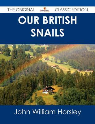 Our British Snails - The Original Classic Edition  by  John William Horsley