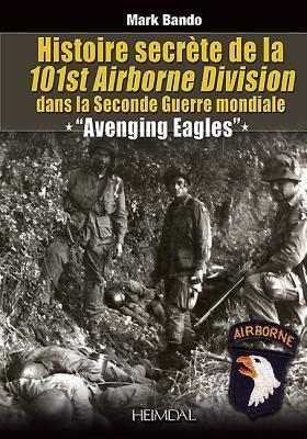 Histoire Secrete de La 101st Airborne Division: Avenging Eagles  by  Mark Bando