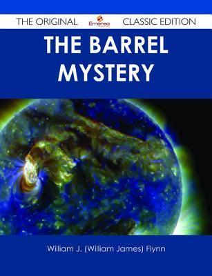 The Barrel Mystery - The Original Classic Edition  by  William J. Flynn