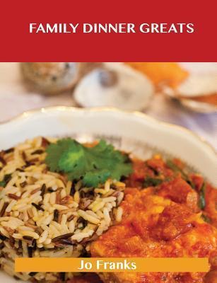 Family Dinner Greats: Delicious Family Dinner Recipes, the Top 63 Family Dinner Recipes Jo Franks