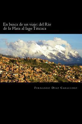 En Busca de Un Viaje: del Rio de La Plata Al Lago Titicaca  by  Fernando Díaz Caballero
