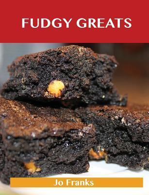 Fudgy Greats: Delicious Fudgy Recipes, the Top 100 Fudgy Recipes  by  Jo Franks