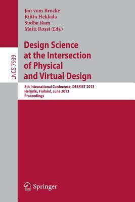 Design Science at the Intersection of Physical and Virtual Design: 8th International Conference, Desrist 2013, Helsinki, Finland, June 11-12,2013, Proceedings Jan vom Brocke