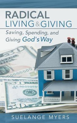Radical Living and Giving: Saving, Spending, and Giving Gods Way  by  Suelange Myers