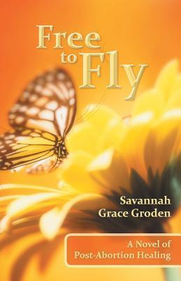 Free to Fly: A Novel of Post-Abortion Healing  by  Savannah Grace Groden