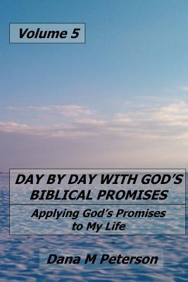 Day  by  Day with Gods Biblical Promises: Applying Gods Promises to My Life Volume 5 by Dana Peterson